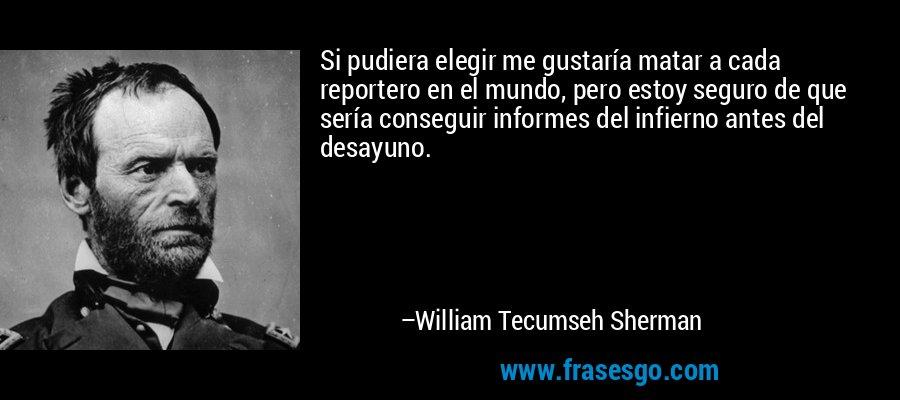 Si pudiera elegir me gustaría matar a cada reportero en el mundo, pero estoy seguro de que sería conseguir informes del infierno antes del desayuno. – William Tecumseh Sherman