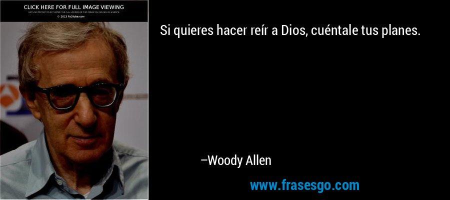 Si quieres hacer reír a Dios, cuéntale tus planes. – Woody Allen