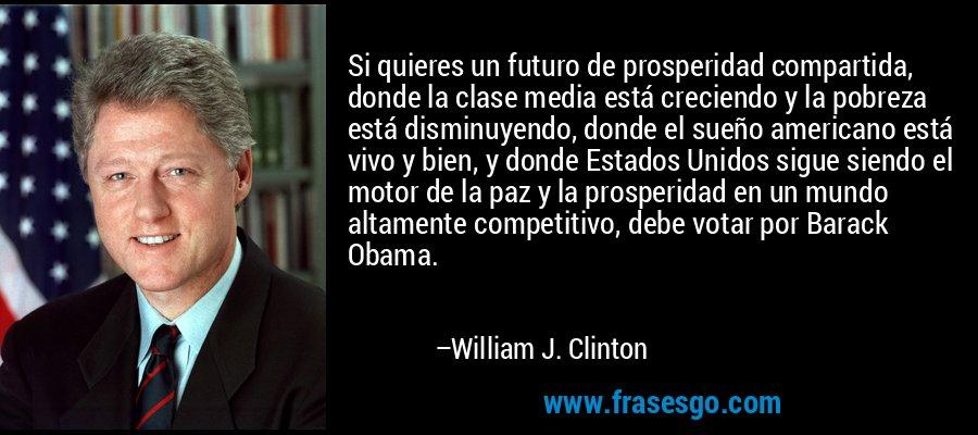 Si quieres un futuro de prosperidad compartida, donde la clase media está creciendo y la pobreza está disminuyendo, donde el sueño americano está vivo y bien, y donde Estados Unidos sigue siendo el motor de la paz y la prosperidad en un mundo altamente competitivo, debe votar por Barack Obama. – William J. Clinton