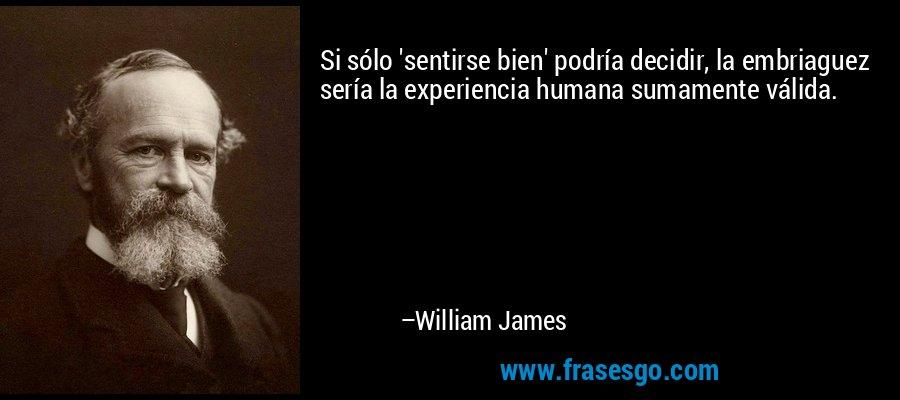 Si sólo 'sentirse bien' podría decidir, la embriaguez sería la experiencia humana sumamente válida. – William James