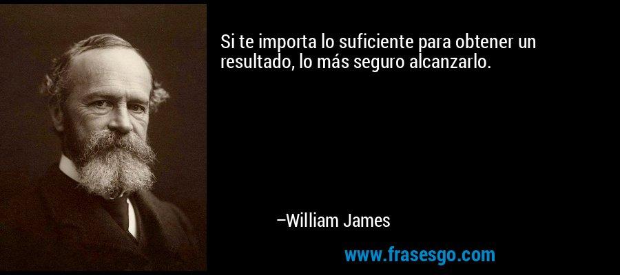 Si te importa lo suficiente para obtener un resultado, lo más seguro alcanzarlo. – William James