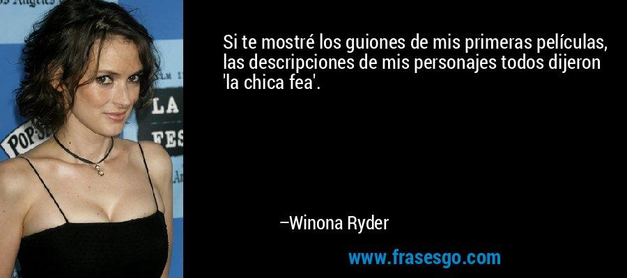 Si te mostré los guiones de mis primeras películas, las descripciones de mis personajes todos dijeron 'la chica fea'. – Winona Ryder