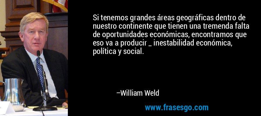 Si tenemos grandes áreas geográficas dentro de nuestro continente que tienen una tremenda falta de oportunidades económicas, encontramos que eso va a producir _ inestabilidad económica, política y social. – William Weld
