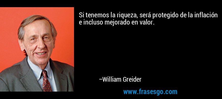 Si tenemos la riqueza, será protegido de la inflación e incluso mejorado en valor. – William Greider