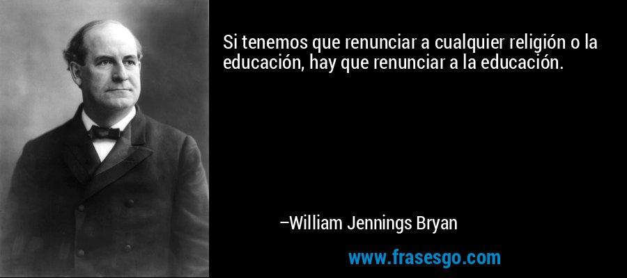 Si tenemos que renunciar a cualquier religión o la educación, hay que renunciar a la educación. – William Jennings Bryan