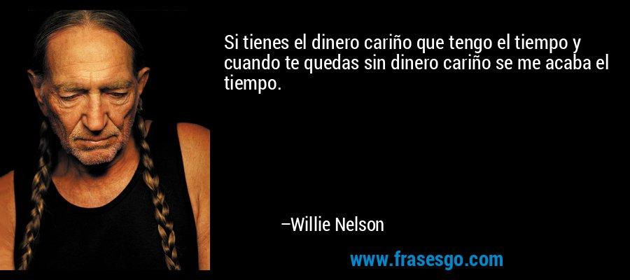Si tienes el dinero cariño que tengo el tiempo y cuando te quedas sin dinero cariño se me acaba el tiempo. – Willie Nelson
