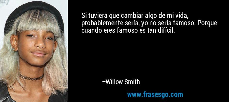 Si tuviera que cambiar algo de mi vida, probablemente sería, yo no sería famoso. Porque cuando eres famoso es tan difícil. – Willow Smith