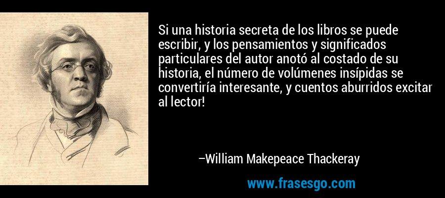 Si una historia secreta de los libros se puede escribir, y los pensamientos y significados particulares del autor anotó al costado de su historia, el número de volúmenes insípidas se convertiría interesante, y cuentos aburridos excitar al lector! – William Makepeace Thackeray