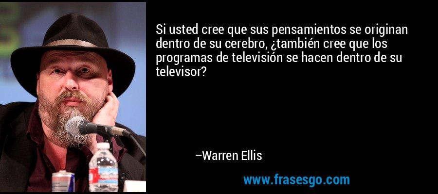 Si usted cree que sus pensamientos se originan dentro de su cerebro, ¿también cree que los programas de televisión se hacen dentro de su televisor? – Warren Ellis