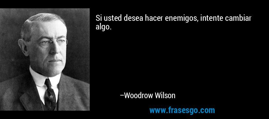 Si usted desea hacer enemigos, intente cambiar algo. – Woodrow Wilson