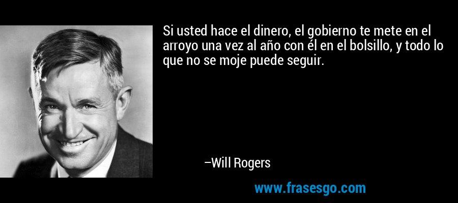 Si usted hace el dinero, el gobierno te mete en el arroyo una vez al año con él en el bolsillo, y todo lo que no se moje puede seguir. – Will Rogers