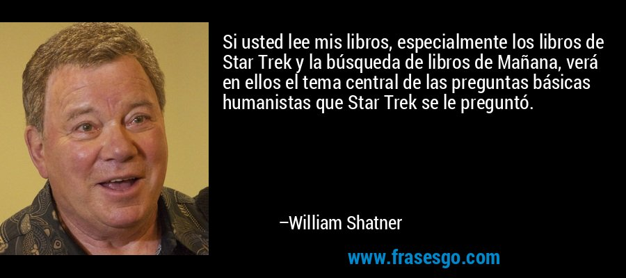 Si usted lee mis libros, especialmente los libros de Star Trek y la búsqueda de libros de Mañana, verá en ellos el tema central de las preguntas básicas humanistas que Star Trek se le preguntó. – William Shatner