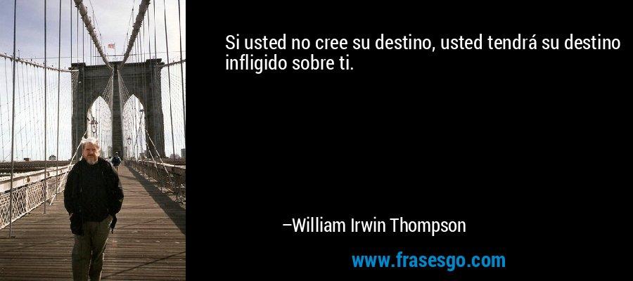 Si usted no cree su destino, usted tendrá su destino infligido sobre ti. – William Irwin Thompson
