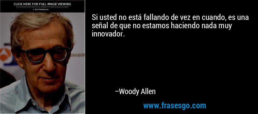 Si usted no está fallando de vez en cuando, es una señal de que no estamos haciendo nada muy innovador. – Woody Allen