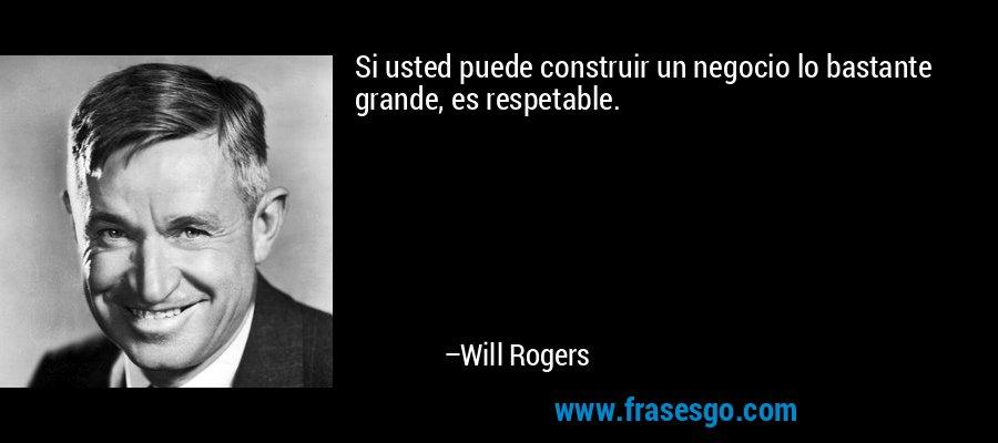 Si usted puede construir un negocio lo bastante grande, es respetable. – Will Rogers