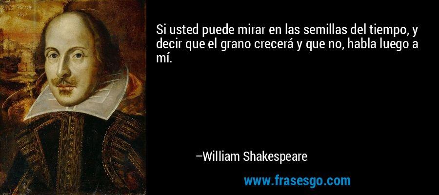 Si usted puede mirar en las semillas del tiempo, y decir que el grano crecerá y que no, habla luego a mí. – William Shakespeare