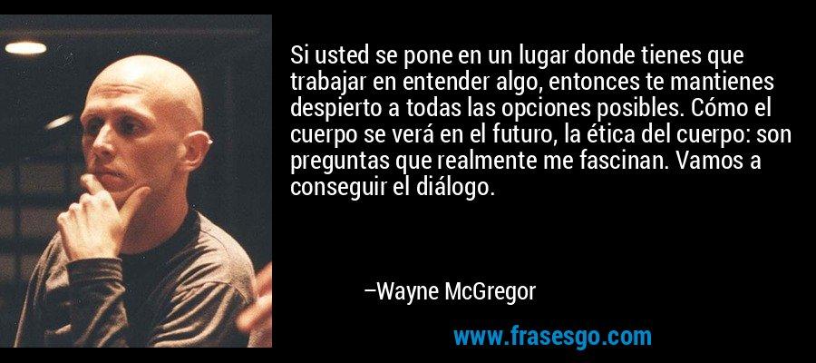 Si usted se pone en un lugar donde tienes que trabajar en entender algo, entonces te mantienes despierto a todas las opciones posibles. Cómo el cuerpo se verá en el futuro, la ética del cuerpo: son preguntas que realmente me fascinan. Vamos a conseguir el diálogo. – Wayne McGregor