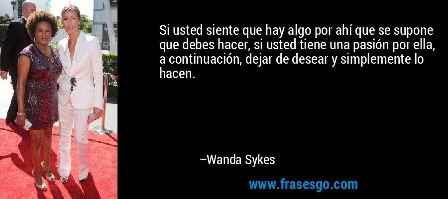 Si usted siente que hay algo por ahí que se supone que debes hacer, si usted tiene una pasión por ella, a continuación, dejar de desear y simplemente lo hacen. – Wanda Sykes