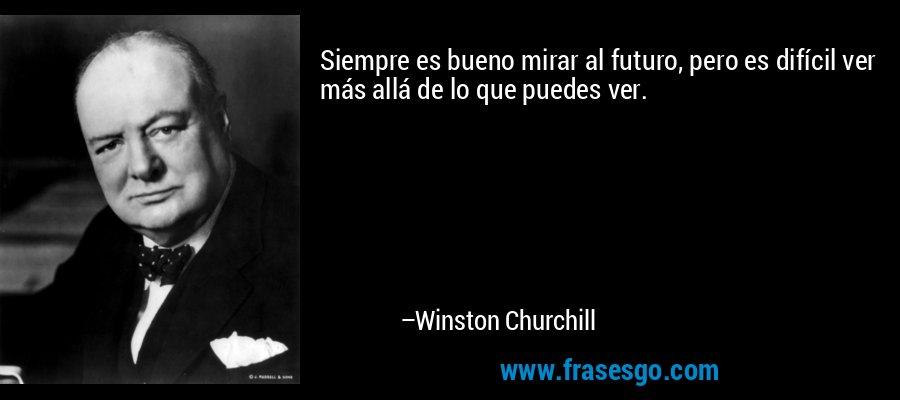 Siempre es bueno mirar al futuro, pero es difícil ver más allá de lo que puedes ver. – Winston Churchill