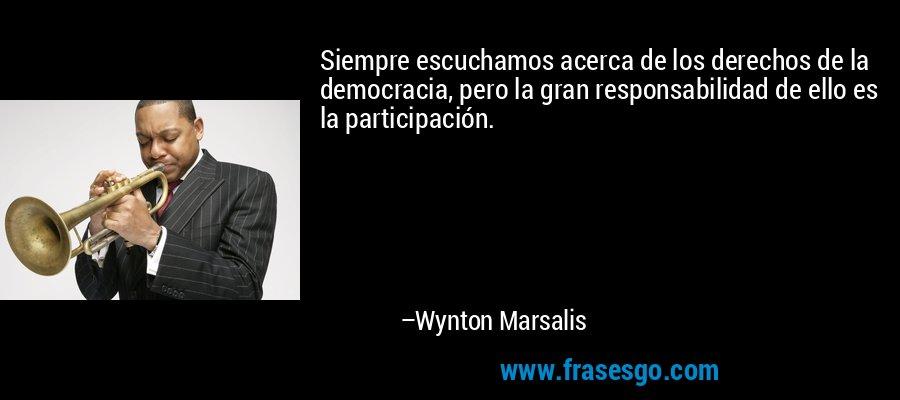 Siempre escuchamos acerca de los derechos de la democracia, pero la gran responsabilidad de ello es la participación. – Wynton Marsalis