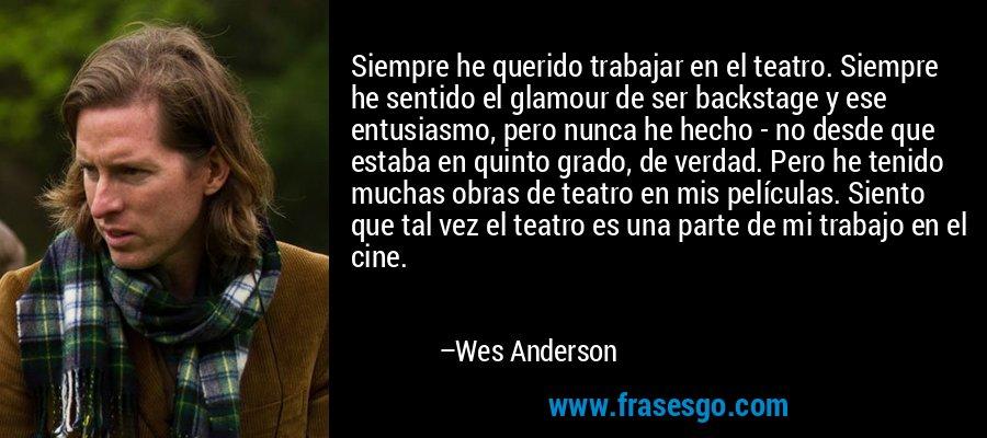 Siempre he querido trabajar en el teatro. Siempre he sentido el glamour de ser backstage y ese entusiasmo, pero nunca he hecho - no desde que estaba en quinto grado, de verdad. Pero he tenido muchas obras de teatro en mis películas. Siento que tal vez el teatro es una parte de mi trabajo en el cine. – Wes Anderson