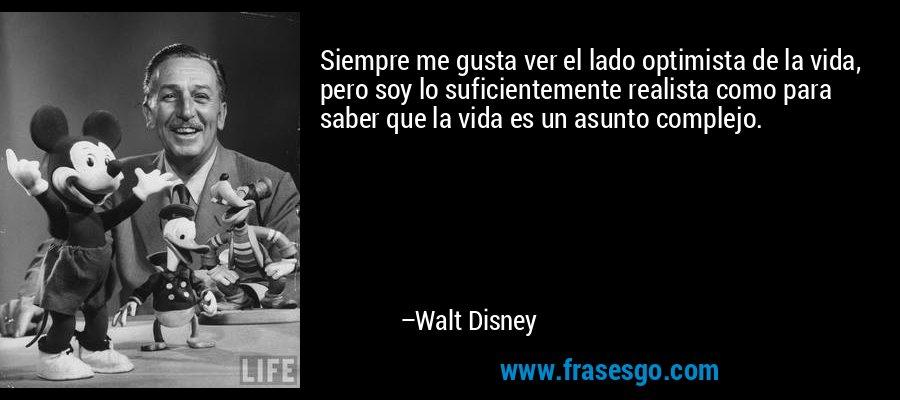 Siempre me gusta ver el lado optimista de la vida, pero soy lo suficientemente realista como para saber que la vida es un asunto complejo. – Walt Disney