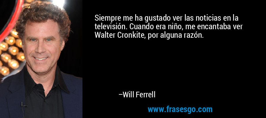 Siempre me ha gustado ver las noticias en la televisión. Cuando era niño, me encantaba ver Walter Cronkite, por alguna razón. – Will Ferrell