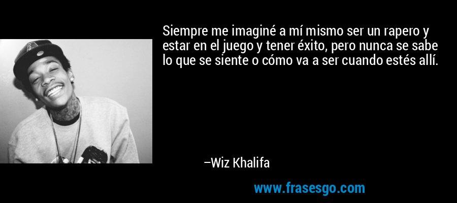 Siempre me imaginé a mí mismo ser un rapero y estar en el juego y tener éxito, pero nunca se sabe lo que se siente o cómo va a ser cuando estés allí. – Wiz Khalifa