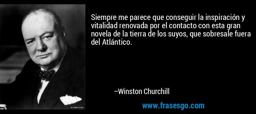 Siempre me parece que conseguir la inspiración y vitalidad renovada por el contacto con esta gran novela de la tierra de los suyos, que sobresale fuera del Atlántico. – Winston Churchill