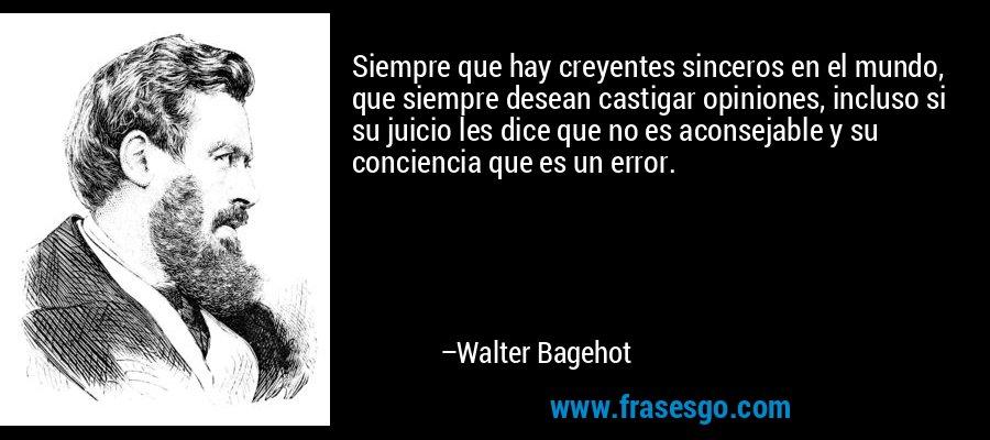 Siempre que hay creyentes sinceros en el mundo, que siempre desean castigar opiniones, incluso si su juicio les dice que no es aconsejable y su conciencia que es un error. – Walter Bagehot