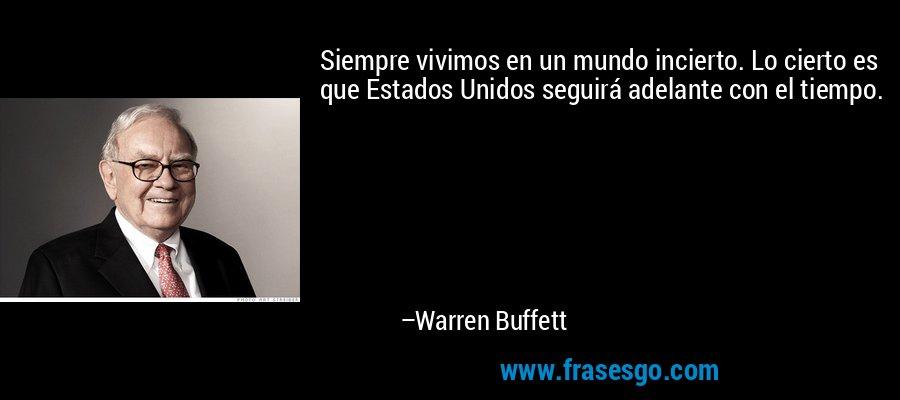 Siempre vivimos en un mundo incierto. Lo cierto es que Estados Unidos seguirá adelante con el tiempo. – Warren Buffett