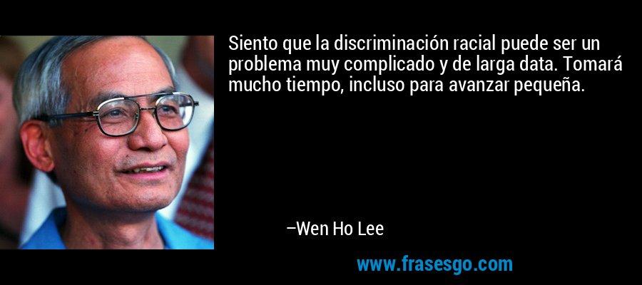 Siento que la discriminación racial puede ser un problema muy complicado y de larga data. Tomará mucho tiempo, incluso para avanzar pequeña. – Wen Ho Lee