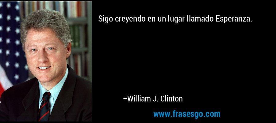 Sigo creyendo en un lugar llamado Esperanza. – William J. Clinton