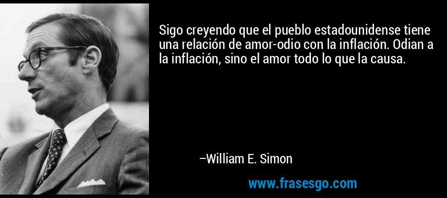 Sigo creyendo que el pueblo estadounidense tiene una relación de amor-odio con la inflación. Odian a la inflación, sino el amor todo lo que la causa. – William E. Simon