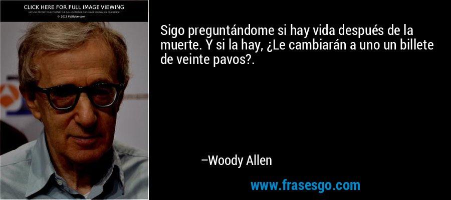 Sigo preguntándome si hay vida después de la muerte. Y si la hay, ¿Le cambiarán a uno un billete de veinte pavos?. – Woody Allen