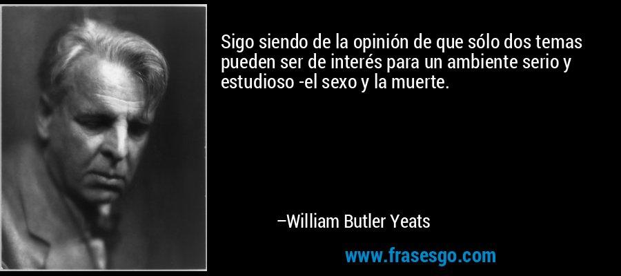 Sigo siendo de la opinión de que sólo dos temas pueden ser de interés para un ambiente serio y estudioso -el sexo y la muerte. – William Butler Yeats