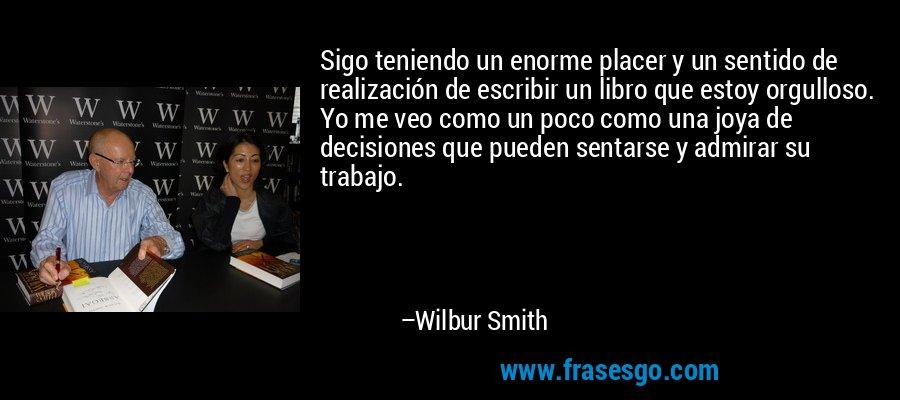 Sigo teniendo un enorme placer y un sentido de realización de escribir un libro que estoy orgulloso. Yo me veo como un poco como una joya de decisiones que pueden sentarse y admirar su trabajo. – Wilbur Smith