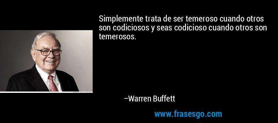 Simplemente trata de ser temeroso cuando otros son codiciosos y seas codicioso cuando otros son temerosos. – Warren Buffett
