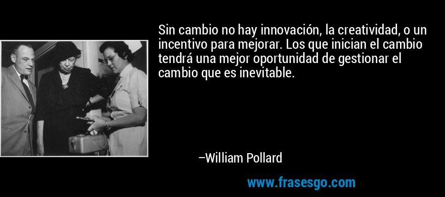 Sin cambio no hay innovación, la creatividad, o un incentivo para mejorar. Los que inician el cambio tendrá una mejor oportunidad de gestionar el cambio que es inevitable. – William Pollard