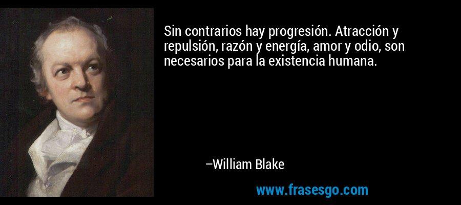 Sin contrarios hay progresión. Atracción y repulsión, razón y energía, amor y odio, son necesarios para la existencia humana. – William Blake