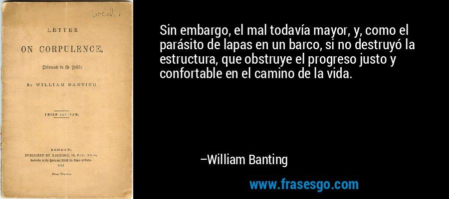 Sin embargo, el mal todavía mayor, y, como el parásito de lapas en un barco, si no destruyó la estructura, que obstruye el progreso justo y confortable en el camino de la vida. – William Banting