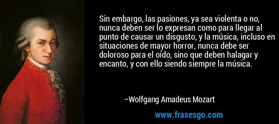 Sin embargo, las pasiones, ya sea violenta o no, nunca deben ser lo expresan como para llegar al punto de causar un disgusto, y la música, incluso en situaciones de mayor horror, nunca debe ser doloroso para el oído, sino que deben halagar y encanto, y con ello siendo siempre la música. – Wolfgang Amadeus Mozart
