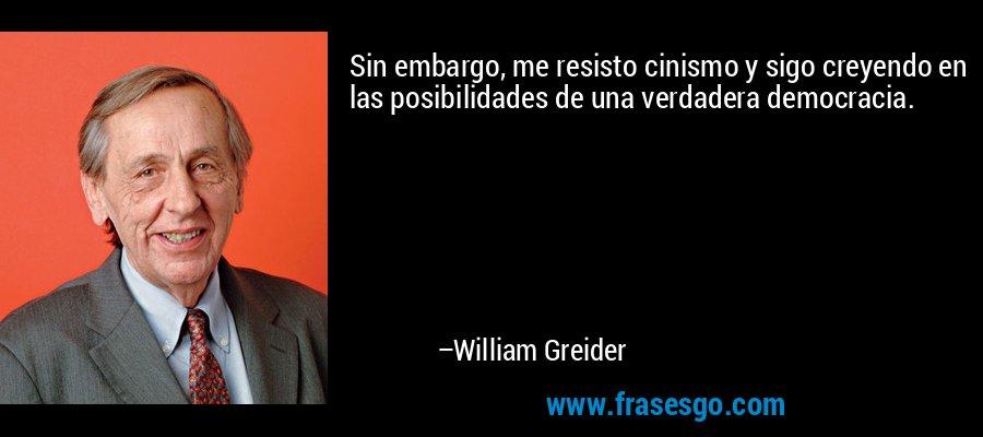 Sin embargo, me resisto cinismo y sigo creyendo en las posibilidades de una verdadera democracia. – William Greider