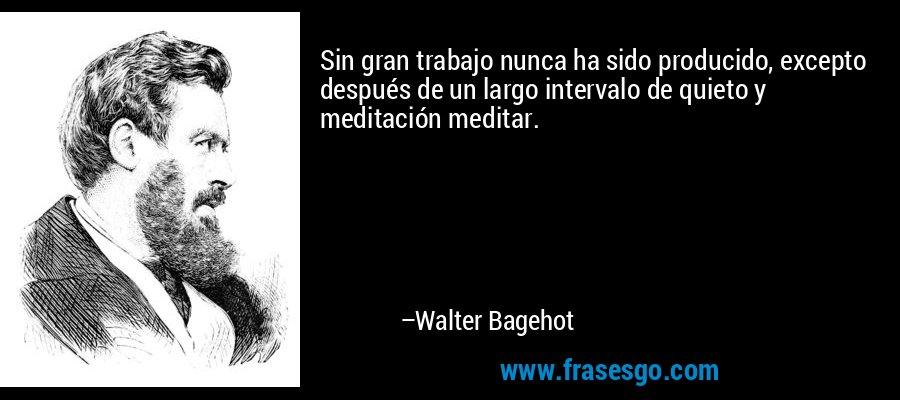 Sin gran trabajo nunca ha sido producido, excepto después de un largo intervalo de quieto y meditación meditar. – Walter Bagehot