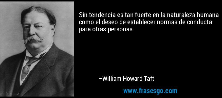 Sin tendencia es tan fuerte en la naturaleza humana como el deseo de establecer normas de conducta para otras personas. – William Howard Taft