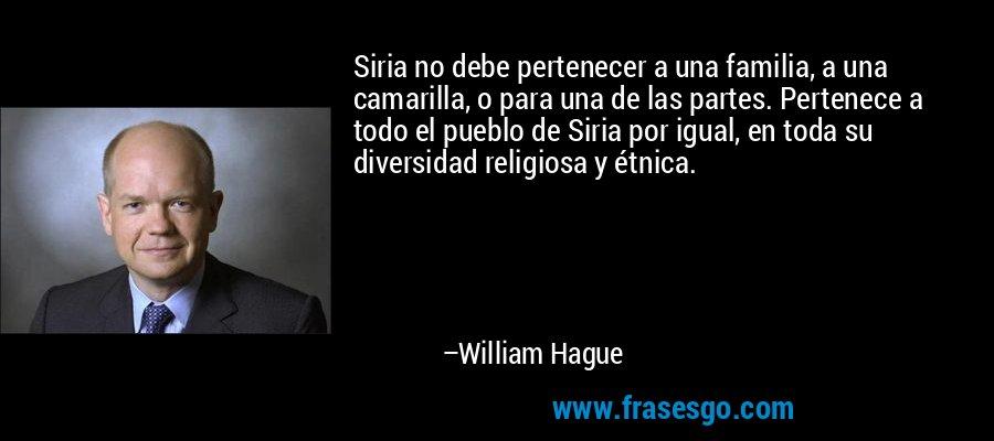 Siria no debe pertenecer a una familia, a una camarilla, o para una de las partes. Pertenece a todo el pueblo de Siria por igual, en toda su diversidad religiosa y étnica. – William Hague