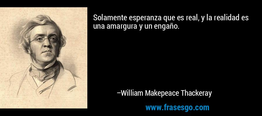 Solamente esperanza que es real, y la realidad es una amargura y un engaño. – William Makepeace Thackeray