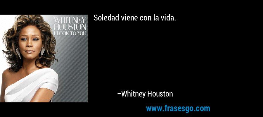 Soledad viene con la vida. – Whitney Houston
