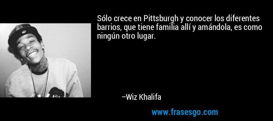 Sólo crece en Pittsburgh y conocer los diferentes barrios, que tiene familia allí y amándola, es como ningún otro lugar. – Wiz Khalifa