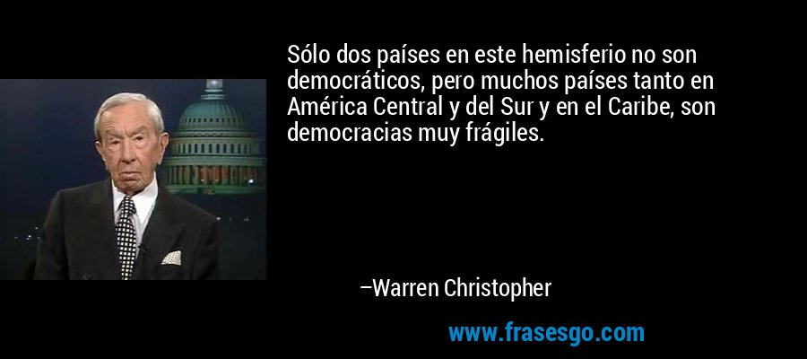 Sólo dos países en este hemisferio no son democráticos, pero muchos países tanto en América Central y del Sur y en el Caribe, son democracias muy frágiles. – Warren Christopher